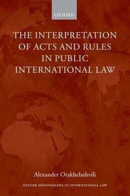 Book The Interpretation of Acts and Rules in Public International Law by Alexander Orakhelashvili