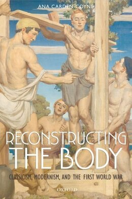 Book Reconstructing the Body: Classicism, Modernism, and the First World War by Ana Carden-Coyne