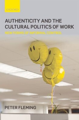 Book Authenticity and the Cultural Politics of Work: New Forms of Informal Control by Peter Fleming