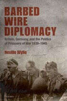 Barbed Wire Diplomacy: Britain, Germany, and the Politics of Prisoners of War 1939-1945
