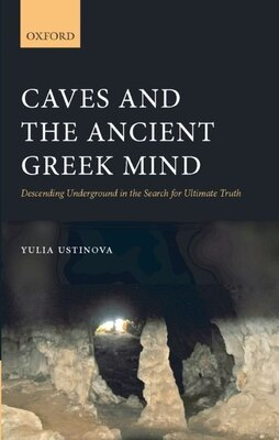 Book Caves and the Ancient Greek Mind: Descending Underground in the Search for Ultimate Truth by Yulia Ustinova