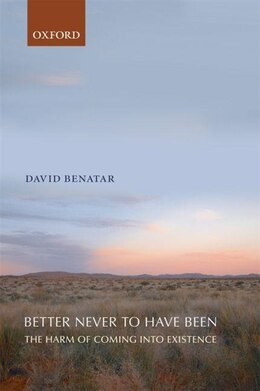 Book Better Never to Have Been: The Harm of Coming into Existence by David Benatar