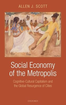 Book The Social Economy of the Modern Metropolis: Cognitive-Cultural Capitalism and the Global… by Allen J. Scott