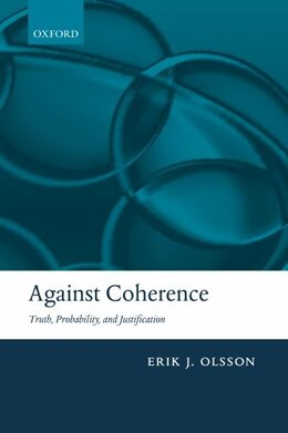 Book Against Coherence: Truth, Probability, and Justification by Erik J. Olsson