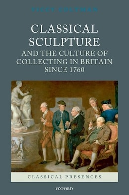 Book Classical Sculpture and the Culture of Collecting in Britain since 1760 by Viccy Coltman