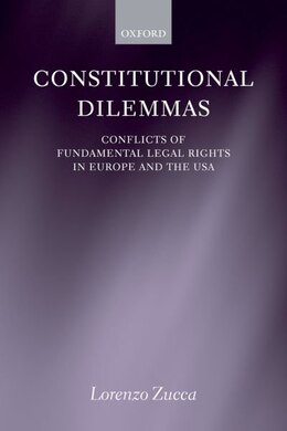 Book Constitutional Dilemmas: Conflicts of Fundamental Legal Rights in Europe and the USA by Lorenzo Zucca