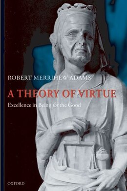 Book A Theory of Virtue: Excellence in Being for the Good by Robert Merrihew Adams
