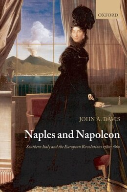 Book Naples and Napoleon: Southern Italy and the European Revolutions, 1780-1860 by John A. Davis