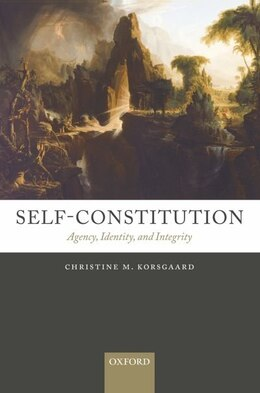 Book Self-Constitution: Agency, Identity, and Integrity by Christine M. Korsgaard