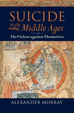 Book Suicide in the Middle Ages, Volume 1: The Violent Against Themselves by Alexander Murray