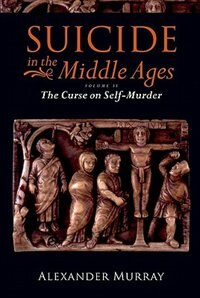 Book Suicide In The Middle Ages, Volume 2: The Curse On Self-murder by Alexander Murray