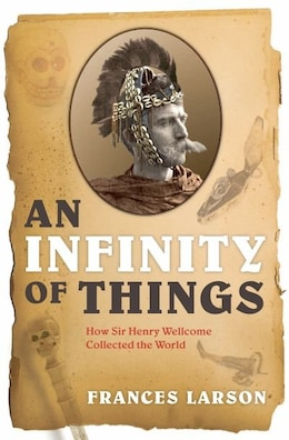 Book An Infinity of Things: How Sir Henry Wellcome Collected the World by Frances Larson