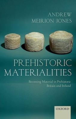 Book Prehistoric Materialities: Becoming Material in Prehistoric Britain and Ireland by Andrew Meirion Jones