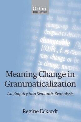 Book Meaning Change in Grammaticalization: An Enquiry into Semantic Reanalysis by Regine Eckardt