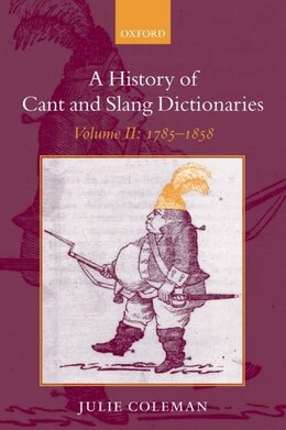 Book A History of Cant and Slang Dictionaries: Volume II: 1785-1858 by Julie Coleman