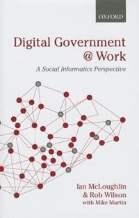Book Digital Government at Work: A Social Informatics Perspective by Ian McLoughlin