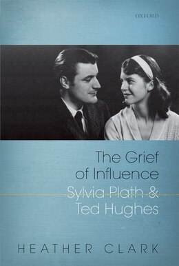 Book The Grief of Influence: Sylvia Plath and Ted Hughes by Heather Clark
