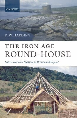 Book The Iron Age Round-House: Later Prehistoric Building in Britain and Ireland by D. W. Harding