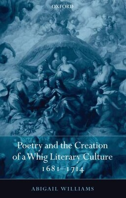 Book Poetry and the Creation of a Whig Literary Culture 1681-1714 by Abigail Williams