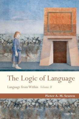 Book The Logic of Language: Language From Within Volume II by Pieter A. M. Seuren