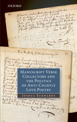Book Manuscript Verse Collectors and the Politics of Anti-Courtly Love Poetry by Joshua Eckhardt