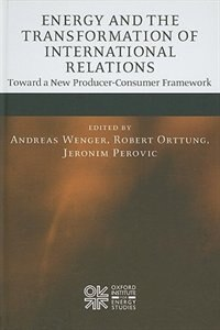 Book Energy and the Transformation of International Relations: Toward a New Producer-Consumer Framework by Andreas Wenger