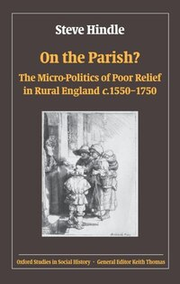 On the Parish?: The Micro-Politics of Poor Relief in Rural England 1550-1750