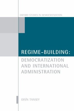 Book Regime-Building: Democratization and International Administration by Oisin Tansey