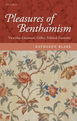Book The Pleasures of Benthamism: Victorian Literature, Utility, Political Economy by Kathleen Blake
