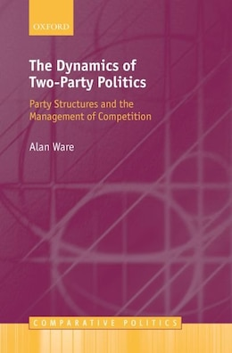 Book The Dynamics of Two-Party Politics: Party Structures and the Management of Competition by Alan Ware