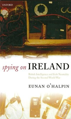 Book Spying on Ireland: British Intelligence and Irish Neutrality during the Second World War by Eunan OHalpin