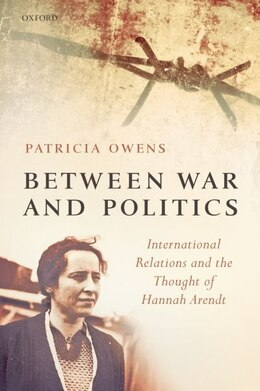 Book Between War and Politics: International Relations and the Thought of Hannah Arendt by Patricia Owens