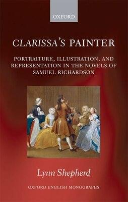 Book Clarissas Painter: Portraiture, Illustration, and Representation in the Novels of Samuel Richardson by Lynn Shepherd