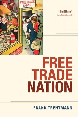 Book Free Trade Nation: Commerce, Consumption, and Civil Society in Modern Britain by Frank Trentmann