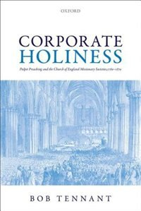 Book Corporate Holiness: Pulpit Preaching and the Church of England Missionary Societies, 1760-1870 by Bob Tennant