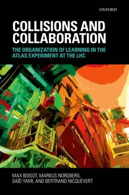 Book Collisions and Collaboration: The Organization of Learning in the ATLAS Experiment at the LHC by Markus Nordberg