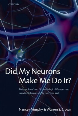 Book Did My Neurons Make Me Do It?: Philosophical and Neurobiological Perspectives on Moral… by Nancey Murphy