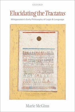 Book Elucidating the Tractatus: Wittgensteins Early Philosophy of Logic and Language by Marie Mcginn