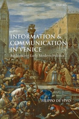 Book Information and Communication in Venice: Rethinking Early Modern Politics by Filippo de Vivo