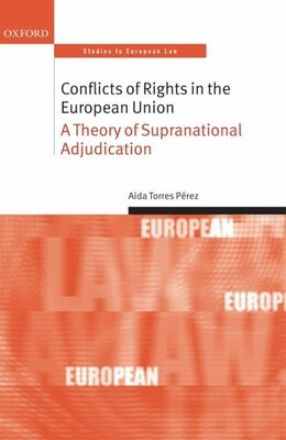 Book Conflicts of Rights in the European Union: A Theory of Supranational Adjudication by Aida Torres Perez