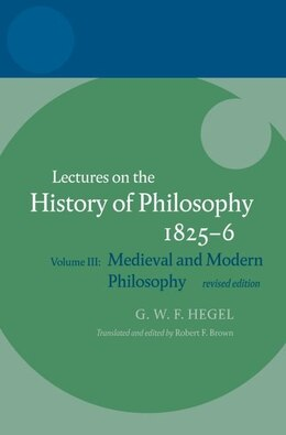 Book Hegel: Lectures on the History of Philosophy: Volume III: Medieval and Modern Philosophy, Revised… by Robert F. Brown