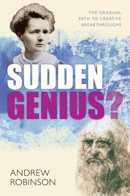 Book Sudden Genius: Creativity explored through ten extraordinary lives by Andrew Robinson