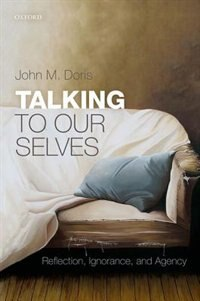Book Talking to Our Selves: Reflection, Ignorance, and Agency by John M. Doris