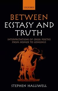 Between Ecstasy and Truth: Interpretations of Greek Poetics from Homer to Longinus