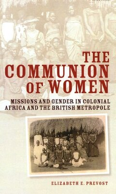 Book The Communion of Women: Missions and Gender in Colonial Africa and the British Metropole by Elizabeth E. Prevost