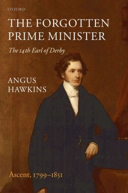 Book The Forgotten Prime Minister: The 14th Earl of Derby: Volume I: Ascent, 1799-1851 by Angus Hawkins