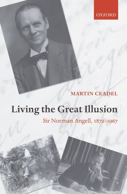 Book Living the Great Illusion: Sir Norman Angell, 1872-1967 by Martin Ceadel