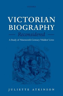 Book Victorian Biography Reconsidered: A Study of Nineteenth-Century Hidden Lives by Juliette Atkinson