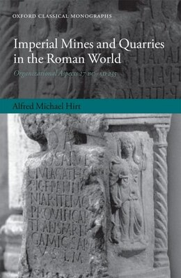 Book Imperial Mines and Quarries in the Roman World: Organizational Aspects 27 BC-AD 235 by Alfred Michael Hirt