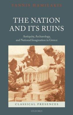 Book The Nation and its Ruins: Antiquity, Archaeology, and National Imagination in Greece by Yannis Hamilakis